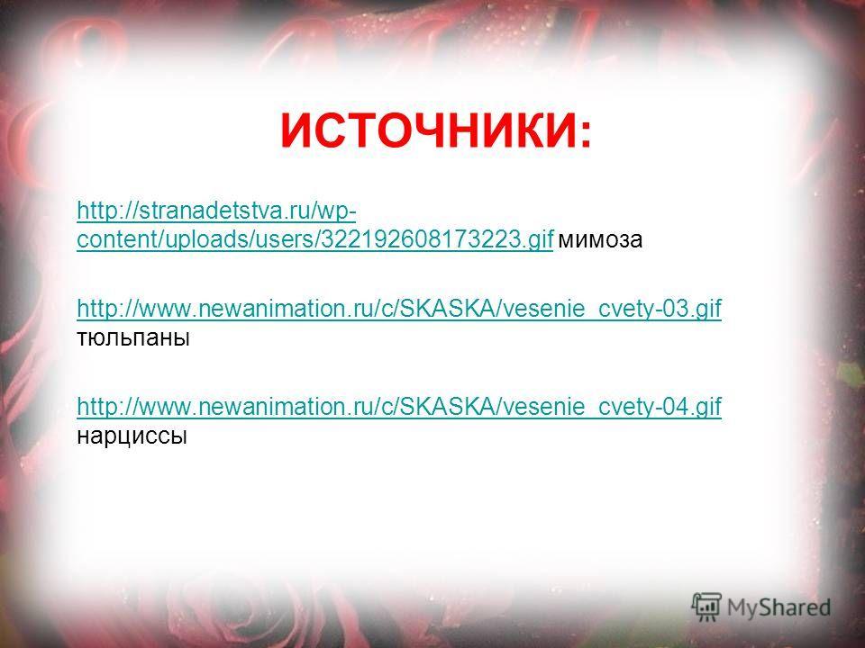 ИСТОЧНИКИ: http://stranadetstva.ru/wp- content/uploads/users/322192608173223.gifhttp://stranadetstva.ru/wp- content/uploads/users/322192608173223.gif мимоза http://www.newanimation.ru/c/SKASKA/vesenie_cvety-03.gif http://www.newanimation.ru/c/SKASKA/