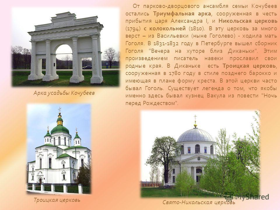 От парково-дворцового ансамбля семьи Кочубеев остались Триумфальная арка, сооруженная в честь прибытия царя Александра I, и Никольская церковь (1794) с колокольней (1810). В эту церковь за много верст – из Васильевки (ныне Гоголево) - ходила мать Гог