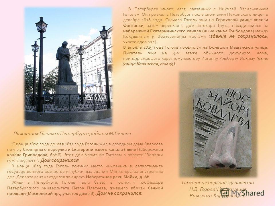 В Петербурге много мест, связанных с Николай Васильевичем Гоголем. Он приехал в Петербург после окончания Нежинского лицея в декабре 1828 года. Сначала Гоголь жил на Гороховой улице вблизи Фонтанки, затем переехал в дом аптекаря Трута, находившийся н