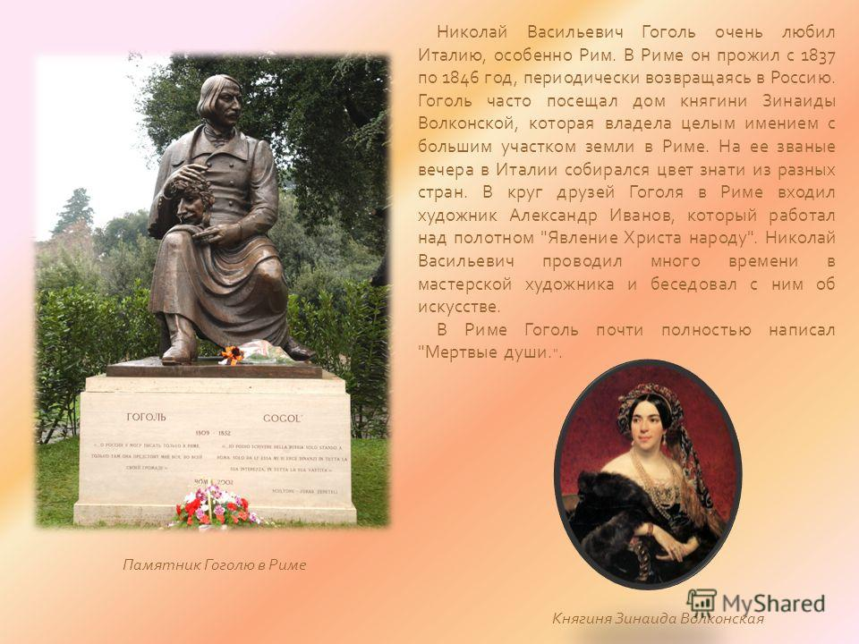 Николай Васильевич Гоголь очень любил Италию, особенно Рим. В Риме он прожил с 1837 по 1846 год, периодически возвращаясь в Россию. Гоголь часто посещал дом княгини Зинаиды Волконской, которая владела целым имением с большим участком земли в Риме. На