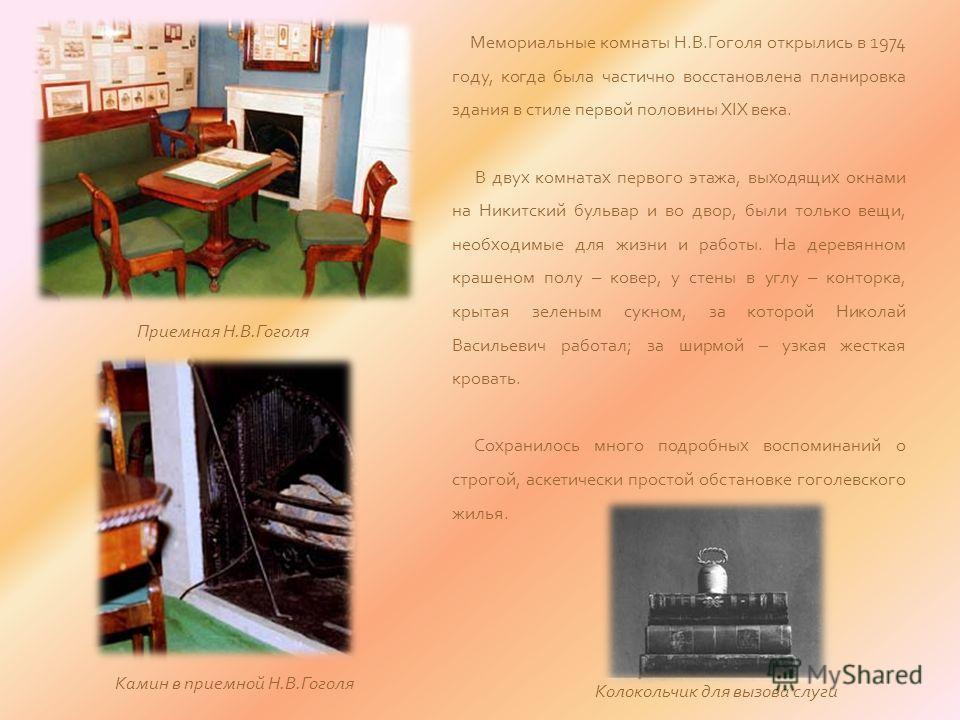 Мемориальные комнаты Н.В.Гоголя открылись в 1974 году, когда была частично восстановлена планировка здания в стиле первой половины XIX века. В двух комнатах первого этажа, выходящих окнами на Никитский бульвар и во двор, были только вещи, необходимые