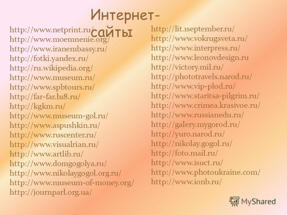 Интернет- сайты http://www.netprint.ru/ http://www.moemnenie.org/ http://www.iranembassy.ru/ http://fotki.yandex.ru/ http://ru.wikipedia.org/ http://www.museum.ru/ http://www.spbtours.ru/ http://far-far.h18.ru/ http://kgkm.ru/ http://www.museum-gol.r