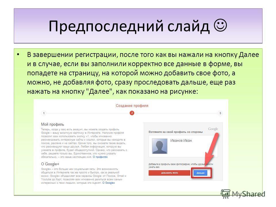 Предпоследний слайд В завершении регистрации, после того как вы нажали на кнопку Далее и в случае, если вы заполнили корректно все данные в форме, вы попадете на страницу, на которой можно добавить свое фото, а можно, не добавляя фото, сразу проследо