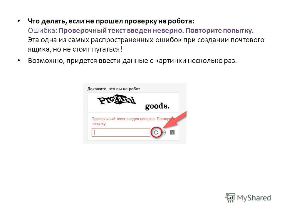 Что делать, если не прошел проверку на робота: Ошибка: Проверочный текст введен неверно. Повторите попытку. Эта одна из самых распространенных ошибок при создании почтового ящика, но не стоит пугаться! Возможно, придется ввести данные с картинки неск