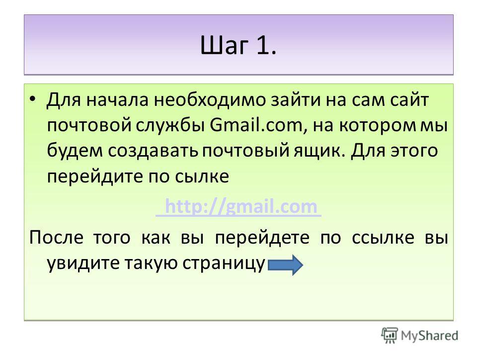 Шаг 1. Для начала необходимо зайти на сам сайт почтовой службы Gmail.com, на котором мы будем создавать почтовый ящик. Для этого перейдите по сылке http://gmail.com После того как вы перейдете по ссылке вы увидите такую страницу Для начала необходимо