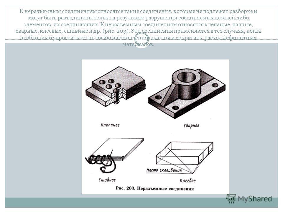 К неразъемным соединениям относятся такие соединения, которые не подлежат разборке и могут быть разъединены только в результате разрушения соединяемых деталей либо элементов, их соединяющих. К неразъемным соединениям относятся клепаные, паяные, сварн