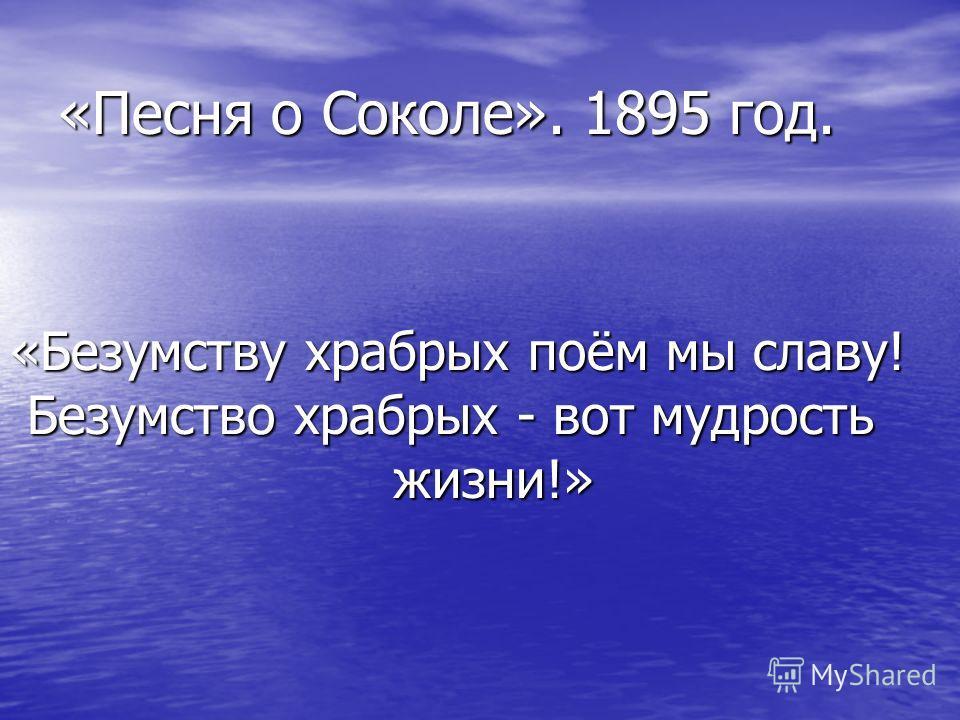 «Песня о Соколе». 1895 год. «Безумству храбрых поём мы славу! Безумство храбрых - вот мудрость жизни!»