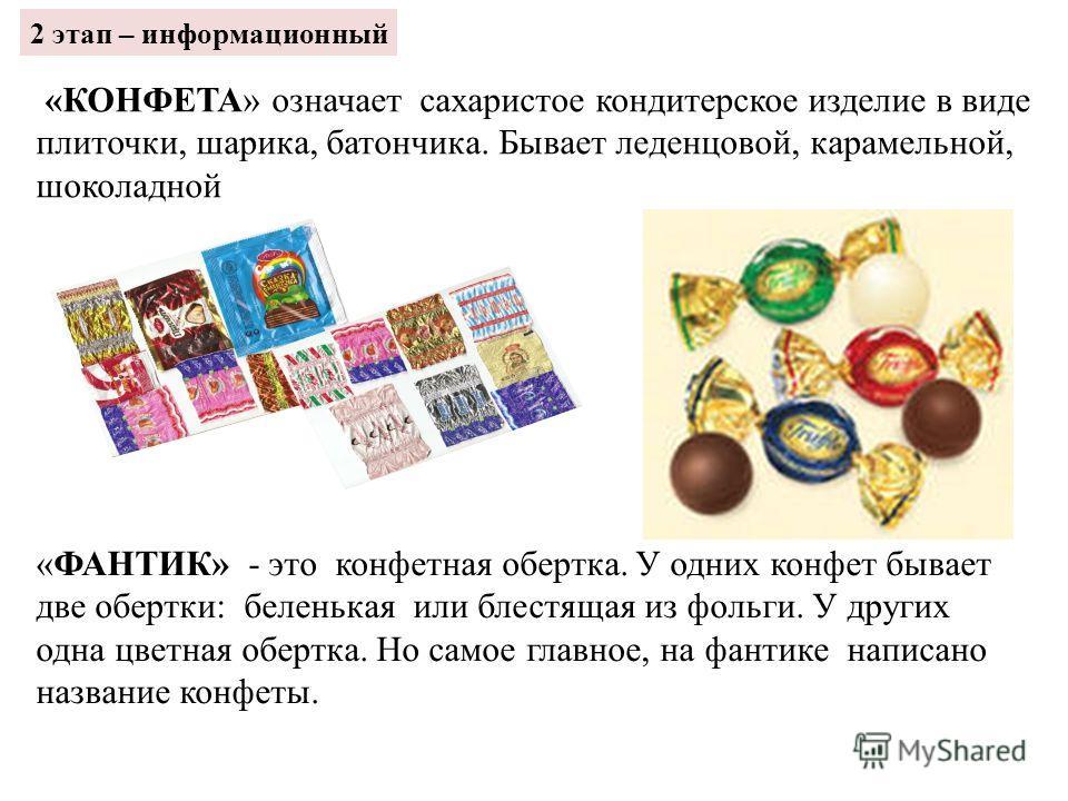 «КОНФЕТА» означает сахаристое кондитерское изделие в виде плиточки, шарика, батончика. Бывает леденцовой, карамельной, шоколадной «ФАНТИК» - это конфетная обертка. У одних конфет бывает две обертки: беленькая или блестящая из фольги. У других одна цв