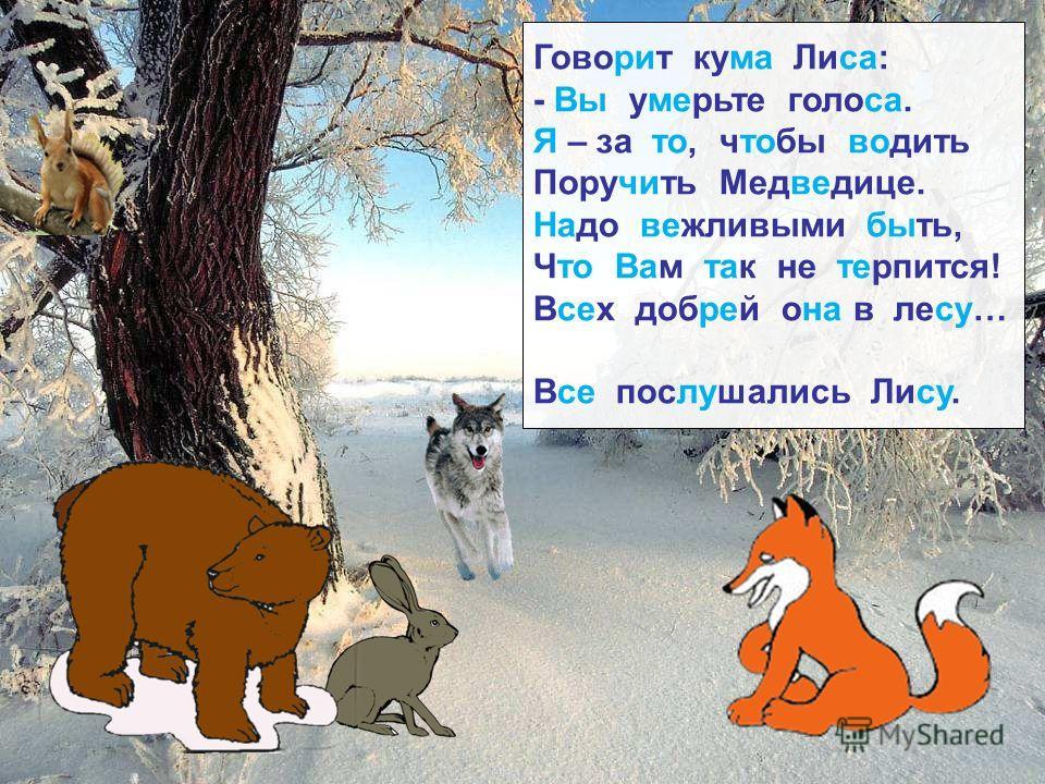 Говорит кума Лиса: - Вы умерьте голоса. Я – за то, чтобы водить Поручить Медведице. Надо вежливыми быть, Что Вам так не терпится! Всех добрей она в лесу… Все послушались Лису.