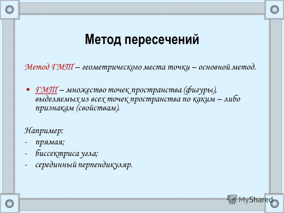 Метод пересечений Метод ГМТ – геометрического места точки – основной метод. ГМТ – множество точек пространства (фигуры), выделяемых из всех точек пространства по каким – либо признакам (свойствам). Например: -прямая; -биссектриса угла; -серединный пе