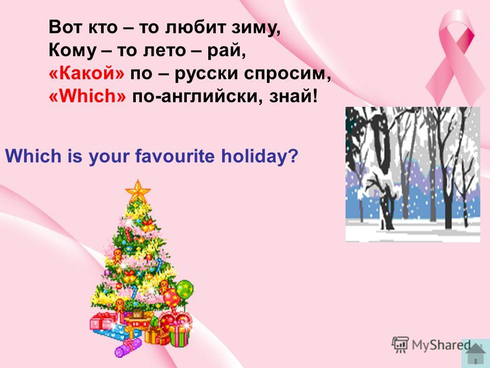 Вот кто – то любит зиму, Кому – то лето – рай, «Какой» по – русски спросим, «Which» по-английски, знай! Which is your favourite holiday?