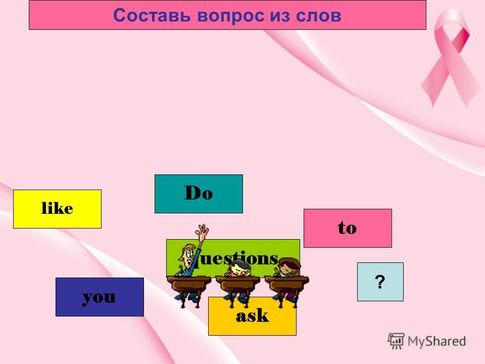 you Do to like questions ? ask Составь вопрос из слов
