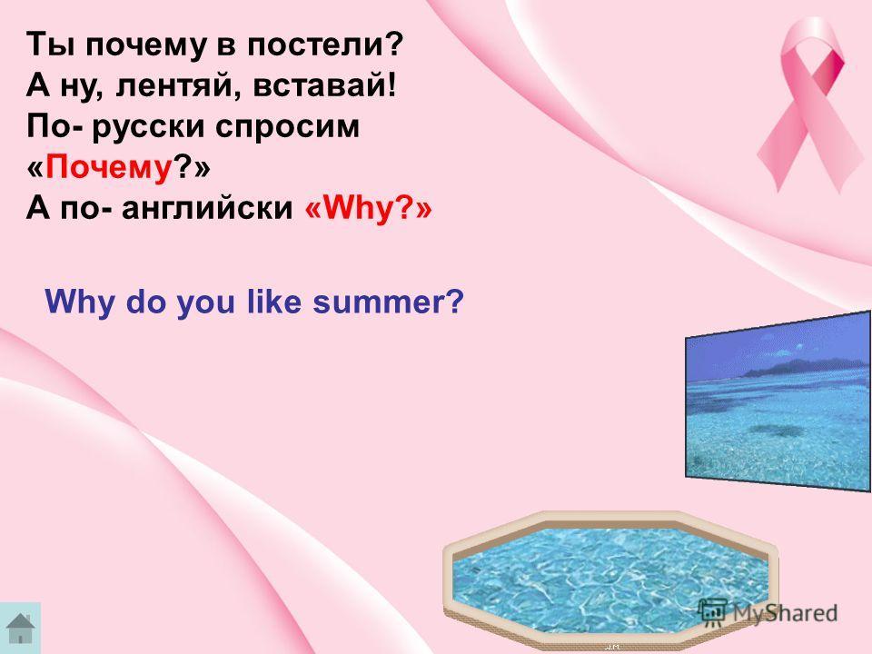 Ты почему в постели? А ну, лентяй, вставай! По- русски спросим «Почему?» А по- английски «Why?» Why do you like summer?