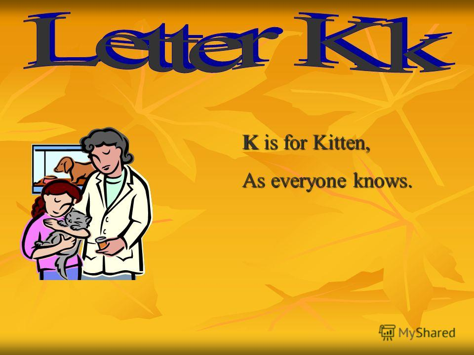 K is for Kitten, As everyone knows.