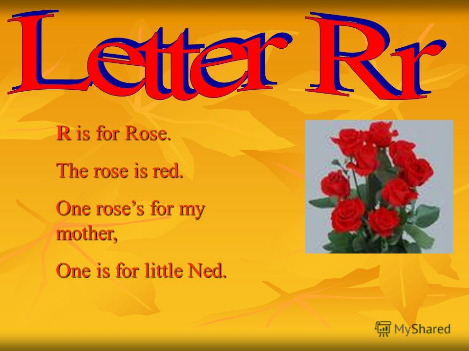 R is for Rose. The rose is red. One roses for my mother, One is for little Ned.