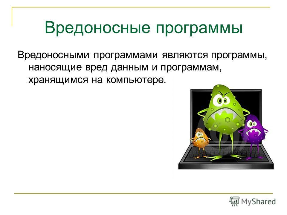 Вредоносные программы Вредоносными программами являются программы, наносящие вред данным и программам, хранящимся на компьютере.