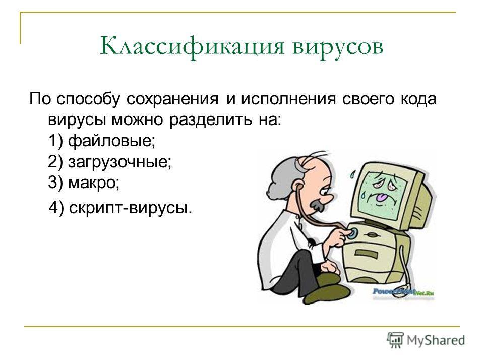 Классификация вирусов По способу сохранения и исполнения своего кода вирусы можно разделить на: 1) файловые; 2) загрузочные; 3) макро; 4) скрипт-вирусы.