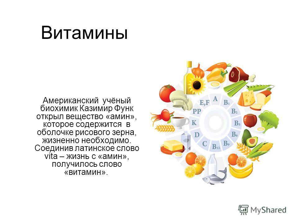 Витамины Американский учёный биохимик Казимир Функ открыл вещество «амин», которое содержится в оболочке рисового зерна, жизненно необходимо. Соединив латинское слово vita – жизнь с «амин», получилось слово «витамин».