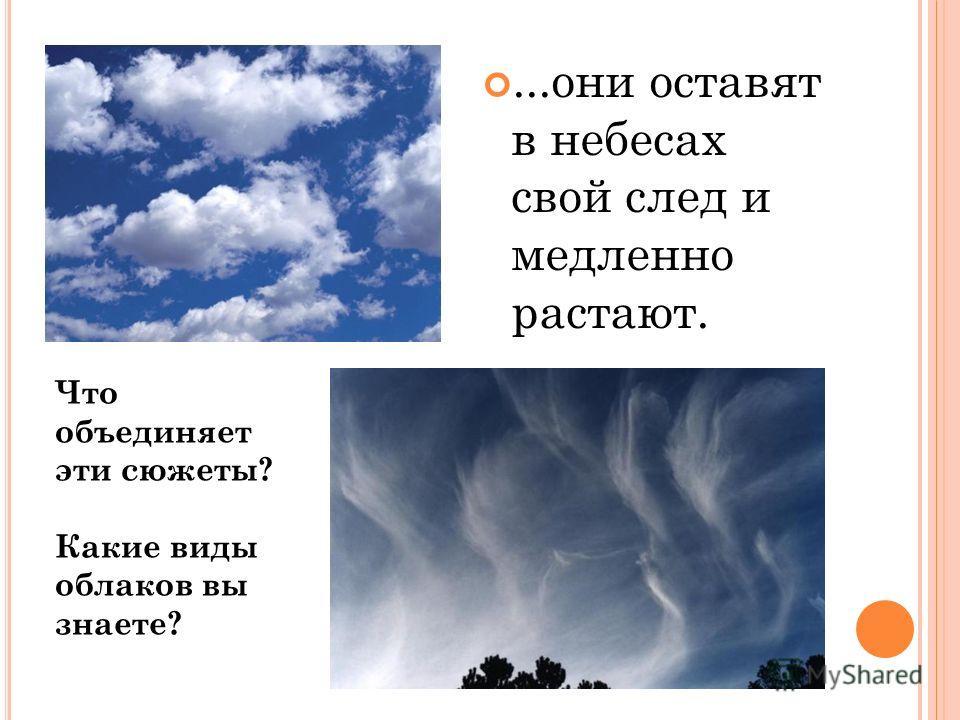 ...они оставят в небесах свой след и медленно растают. Что объединяет эти сюжеты? Какие виды облаков вы знаете?