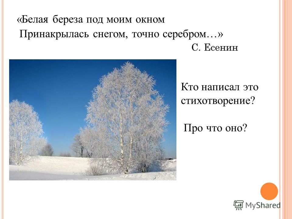 «Белая береза под моим окном Принакрылась снегом, точно серебром…» С. Есенин Кто написал это стихотворение? Про что оно?