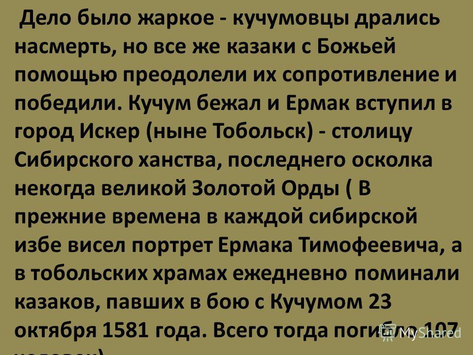 Дело было жаркое - кучумовцы дрались насмерть, но все же казаки с Божьей помощью преодолели их сопротивление и победили. Кучум бежал и Ермак вступил в город Искер (ныне Тобольск) - столицу Сибирского ханства, последнего осколка некогда великой Золото