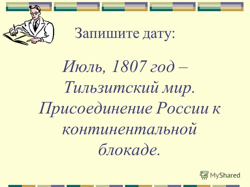 Запишите дату: Июль, 1807 год – Тильзитский мир. Присоединение России к континентальной блокаде.