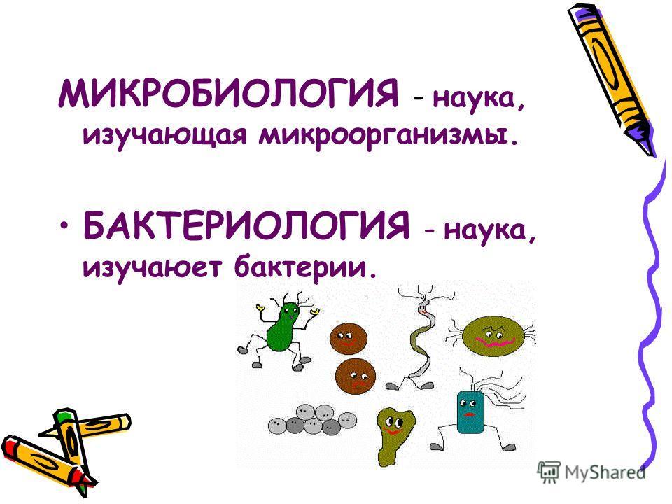 МИКРОБИОЛОГИЯ - наука, изучающая микроорганизмы. БАКТЕРИОЛОГИЯ - наука, изучаюет бактерии.