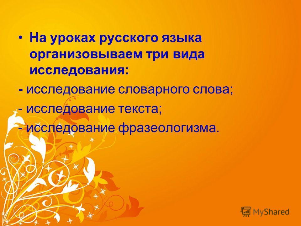 На уроках русского языка организовываем три вида исследования: - исследование словарного слова; - исследование текста; - исследование фразеологизма.