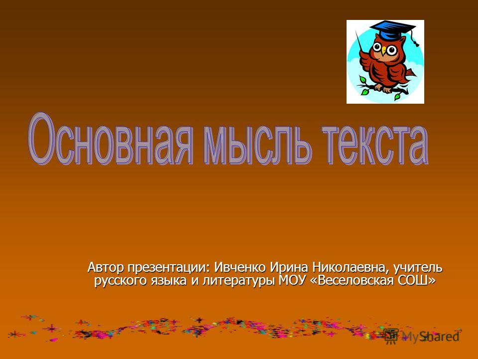Автор презентации: Ивченко Ирина Николаевна, учитель русского языка и литературы МОУ «Веселовская СОШ»