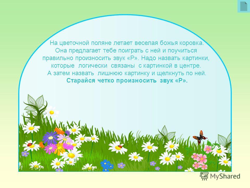 На цветочной поляне летает веселая божья коровка. Она предлагает тебе поиграть с ней и поучиться правильно произносить звук «Р». Надо назвать картинки, которые логически связаны с картинкой в центре. А затем назвать лишнюю картинку и щелкнуть по ней.