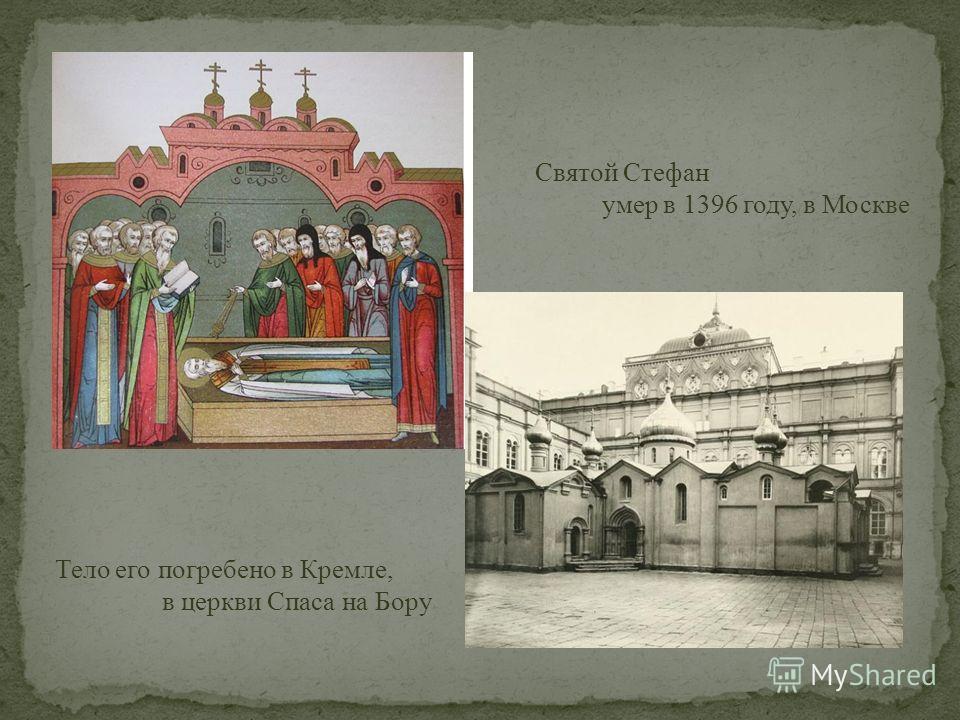 Святой Стефан умер в 1396 году, в Москве Тело его погребено в Кремле, в церкви Спаса на Бору