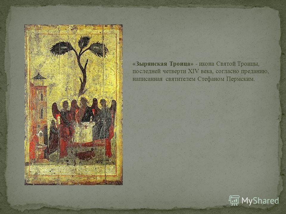 «Зырянская Троица» - икона Святой Троицы, последней четверти XIV века, согласно преданию, написанная святителем Стефаном Пермским.
