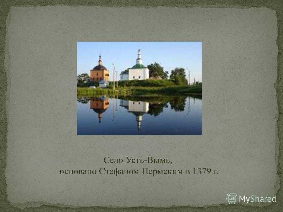 Село Усть-Вымь, основано Стефаном Пермским в 1379 г.