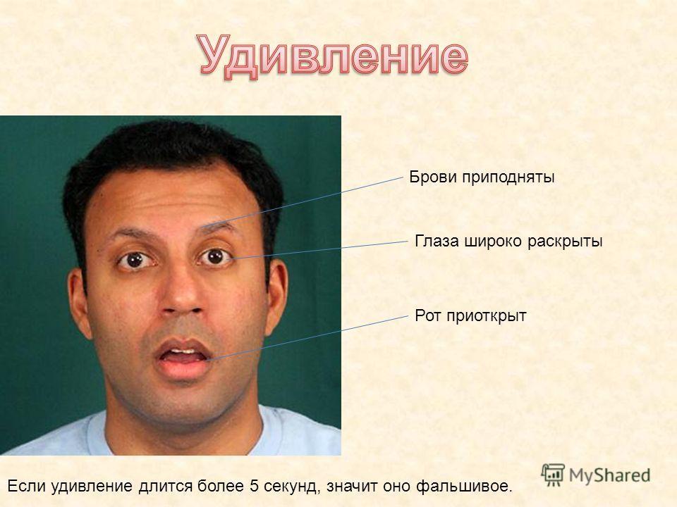 Брови приподняты Глаза широко раскрыты Рот приоткрыт Если удивление длится более 5 секунд, значит оно фальшивое.