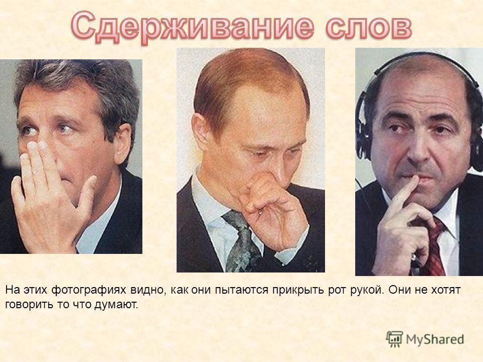 На этих фотографиях видно, как они пытаются прикрыть рот рукой. Они не хотят говорить то что думают.
