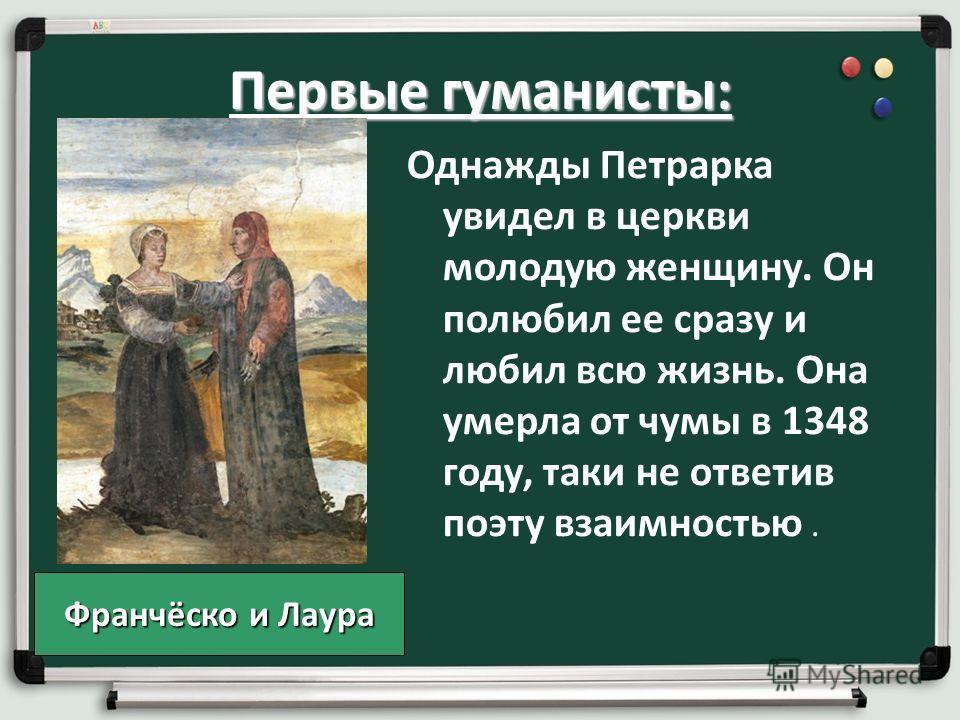 Первые гуманисты: Однажды Петрарка увидел в церкви молодую женщину. Он полюбил ее сразу и любил всю жизнь. Она умерла от чумы в 1348 году, таки не ответив поэту взаимностью. Франчёско и Лаура