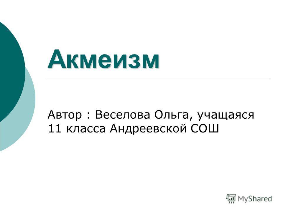 Акмеизм Автор : Веселова Ольга, учащаяся 11 класса Андреевской СОШ