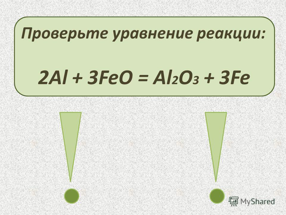 Проверьте уравнение реакции: 2Al + 3FeO = Al 2 O 3 + 3Fe