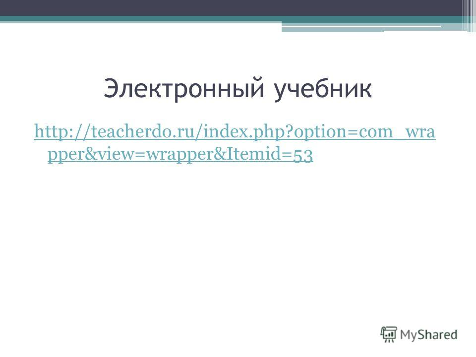 Электронный учебник http://teacherdo.ru/index.php?option=com_wra pper&view=wrapper&Itemid=53
