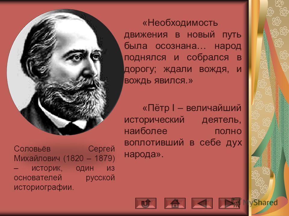 Соловьёв Сергей Михайлович (1820 – 1879) – историк, один из основателей русской историографии. «Необходимость движения в новый путь была осознана… народ поднялся и собрался в дорогу; ждали вождя, и вождь явился.» «Пётр I – величайший исторический дея