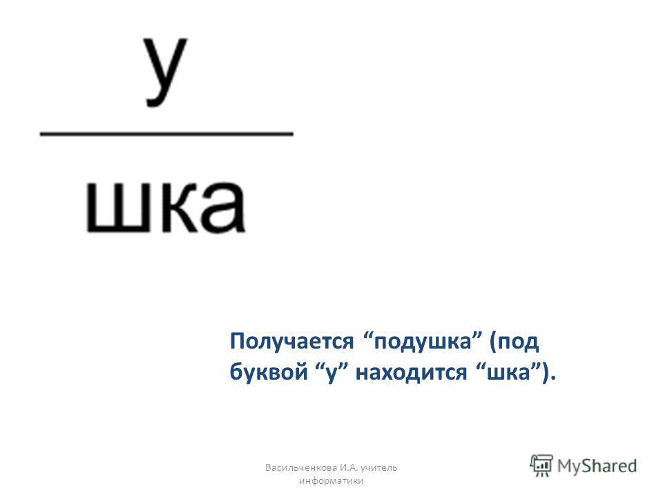 Получается подушка (под буквой у находится шка). Васильченкова И.А. учитель информатики