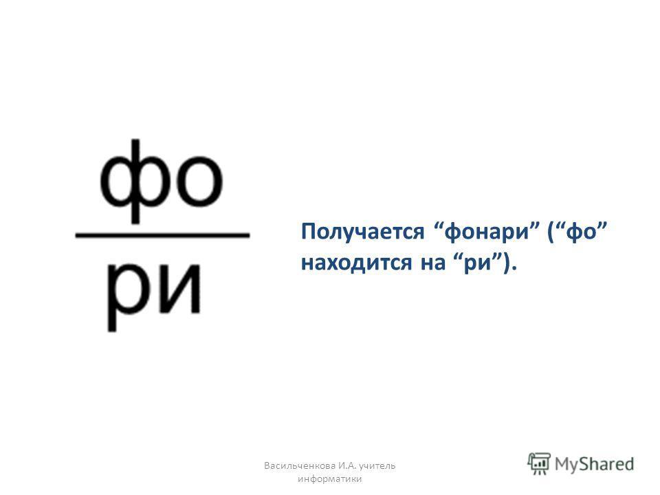 Получается фонари (фо находится на ри). Васильченкова И.А. учитель информатики