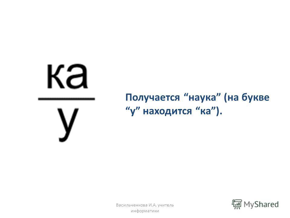 Получается наука (на букве у находится ка). Васильченкова И.А. учитель информатики
