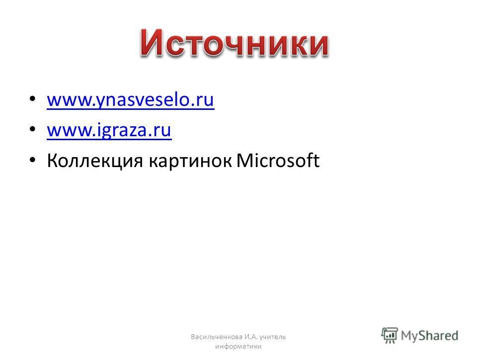 www.ynasveselo.ru www.igraza.ru Коллекция картинок Microsoft Васильченкова И.А. учитель информатики