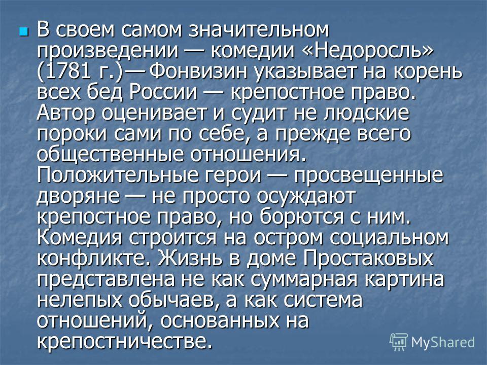 В своем самом значительном произведении комедии «Недоросль» (1781 г.) Фонвизин указывает на корень всех бед России крепостное право. Автор оценивает и судит не людские пороки сами по себе, а прежде всего общественные отношения. Положительные герои пр