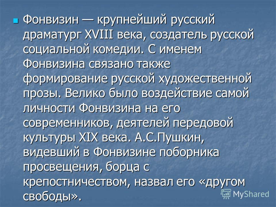 Фонвизин крупнейший русский драматург XVIII века, создатель русской социальной комедии. С именем Фонвизина связано также формирование русской художественной прозы. Велико было воздействие самой личности Фонвизина на его современников, деятелей передо