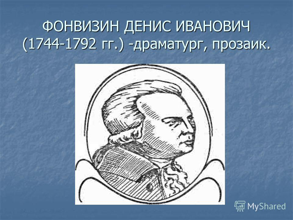 ФОНВИЗИН ДЕНИС ИВАНОВИЧ (1744-1792 гг.) -драматург, прозаик.