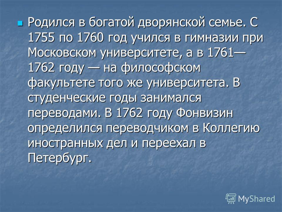 Родился в богатой дворянской семье. С 1755 по 1760 год учился в гимназии при Московском университете, а в 1761 1762 году на философском факультете того же университета. В студенческие годы занимался переводами. В 1762 году Фонвизин определился перево