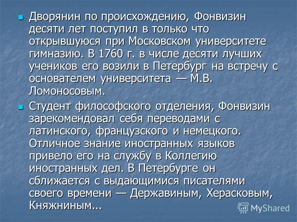 Дворянин по происхождению, Фонвизин десяти лет поступил в только что открывшуюся при Московском университете гимназию. В 1760 г. в числе десяти лучших учеников его возили в Петербург на встречу с основателем университета М.В. Ломоносовым. Дворянин по