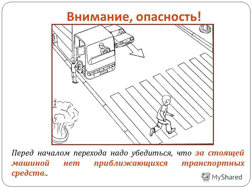 Внимание, опасность ! Перед началом перехода надо убедиться, что за стоящей машиной нет приближающихся транспортных средств..